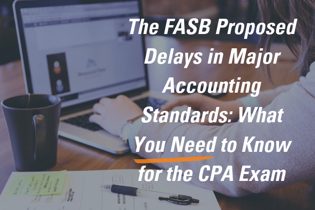 The FASB Proposed Delays in Major Accounting Standards: What You Need to Know for the CPA Exam