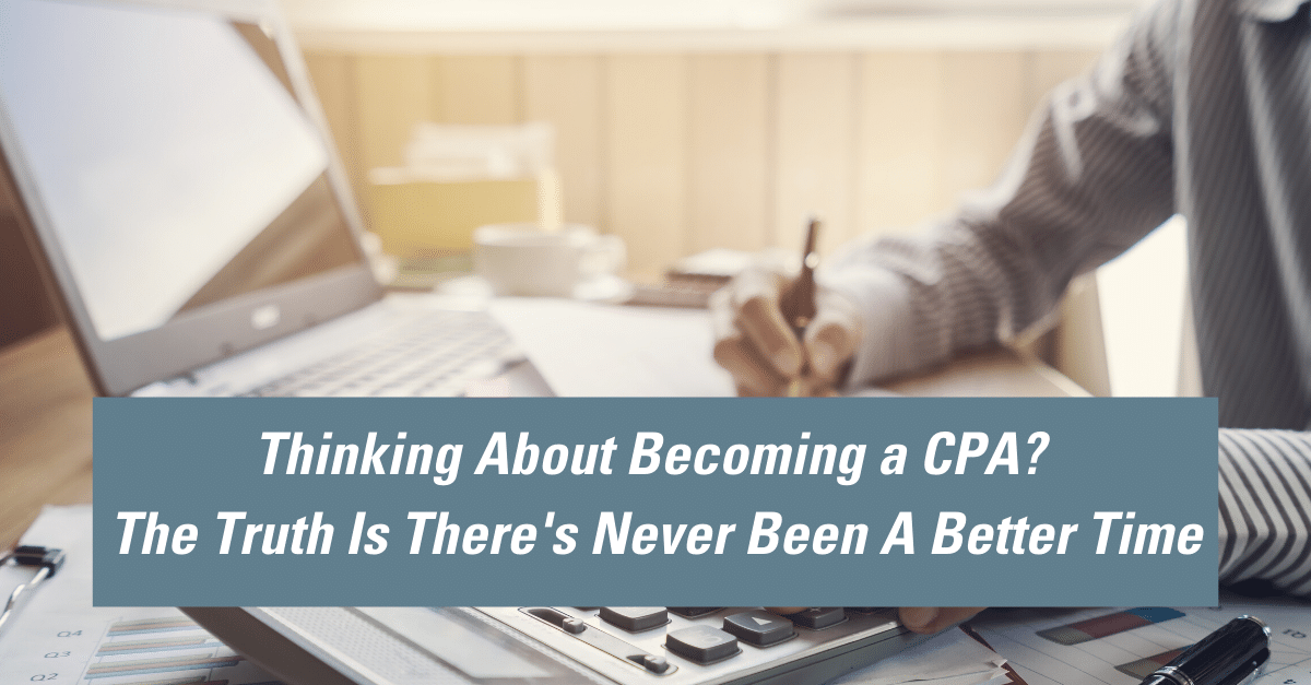 Thinking About Becoming a CPA? The Truth Is There's Never Been A Better Time